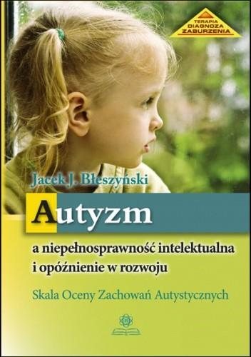 Okładka książki Autyzm a niepełnosprawność intelektualna i opóźnienie w rozwoju. Skala Oceny Zachowań Autystycznych