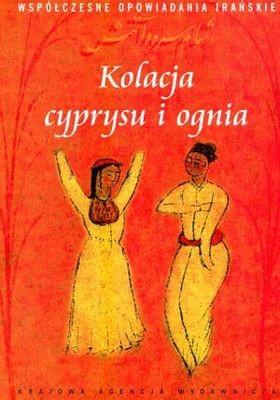 Okładka książki Kolacja cyprysu i ognia. Współczesne opowiadania irańskie