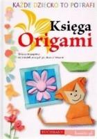 Każde dziecko to potrafi. Księga Origami. Składanie papieru: od modeli prostych po skomplikowane