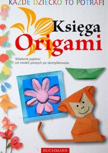Okładka książki Każde dziecko to potrafi. Księga Origami. Składanie papieru: od modeli prostych po skomplikowane