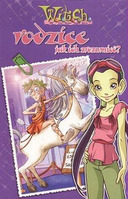 Okładka książki W.I.T.C.H. Rodzice jak ich zrozumieć / Uwierz w siebie