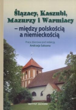 Okładka książki Ślązacy, Kaszubi, Mazurzy i Warmiacy - między polskością a niemieckośćią