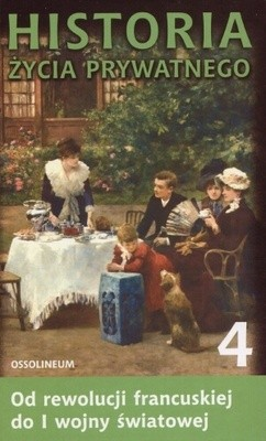 Okładka książki Historia życia prywatnego. T. 4, Od rewolucji francuskiej do I wojny światowej