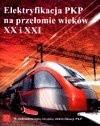 Okładka książki Elektryfikacja PKP na przełomie wieków XX i XXI