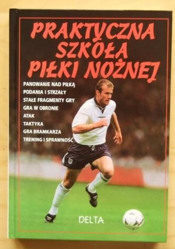 Okładka książki Praktyczna szkoła piłki nożnej - Gill Harvey, Richard Dungworth, Jonathan Miller i Clive Gifford