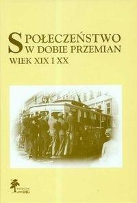 Okładka książki Społeczeństwo w dobie przemian. Wiek XIX i XX