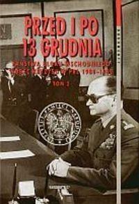 Okładka książki Przed i po 13 grudnia. Państwa Bloku Wschodniego wobec kryzysu w PRL 1980-1982. Tom 2 (kwiecień 1981 - grudzień 1982)