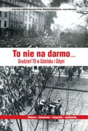 Okładka książki To nie na darmo... Grudzień &70 w Gdańsku i Gdyni