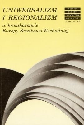 Okładka książki Uniwersalizm i regionalizm w kronikarstwie Europy Środkowo-Wschodniej