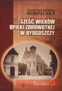 Okładka książki Sześć wieków opieki zdrowotnej w Bydgoszczy