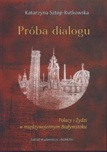 Okładka książki Próba dialogu Polacy i Żydzi w międzywojennym Białymstoku