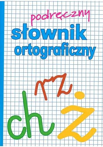 Okładka książki Podręczny słownik ortograficzny z zasadami pisowni oraz interpunkcji
