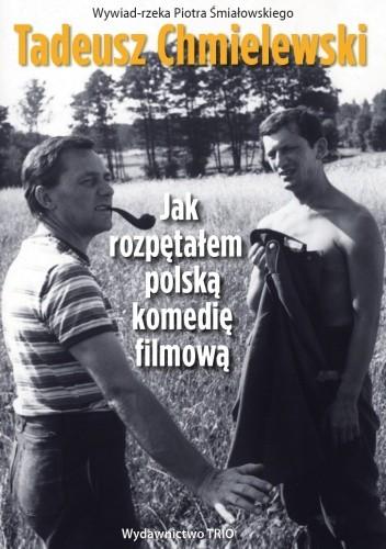 Tadeusz Chmielewski. Jak rozpętałem polską komedię filmową - Piotr Śmiałowski
