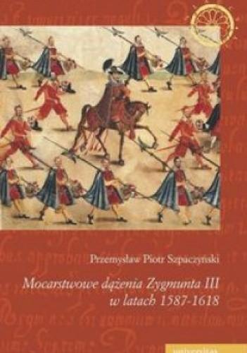Okładka książki Mocarstwowe dążenia Zygmunta III w latach 1587-1618