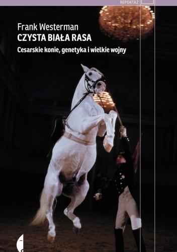 Okładka książki Czysta biała rasa. Cesarskie konie, genetyka i wielkie wojny