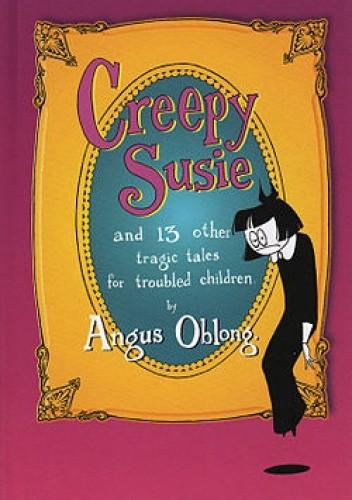 Okładka książki Creepy Susie: And 13 Other Tragic Tales for Troubled Children