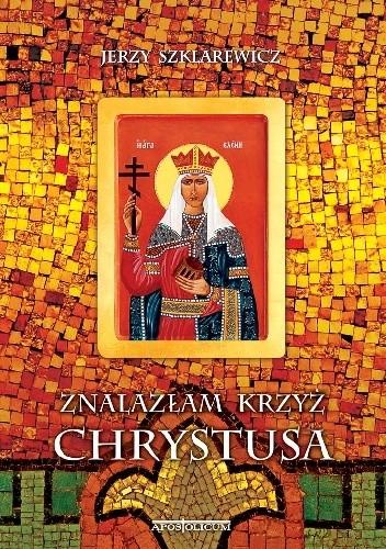 Okładka książki Znalazłam krzyż Chrystusa. Opowieść o św. Helenie cesarzowej Imperium Rzymskiego