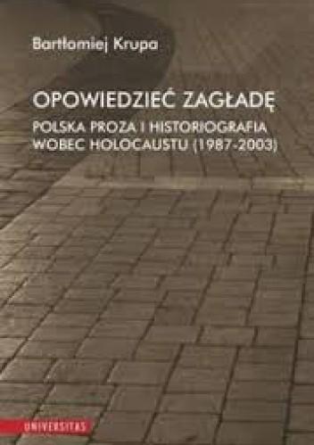 Okładka książki Opowiedzieć Zagładę. Polska proza i historiografia wobec Holocaustu (1987-2003)