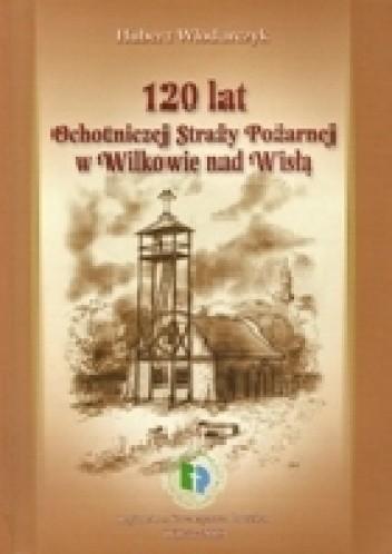Okładka książki 120 lat Ochotniczej Straży Pożarnej w Wilkowie nad Wisłą