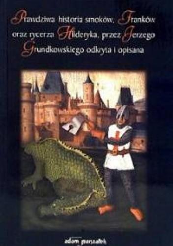 Okładka książki Prawdziwa historia smoków, Franków oraz rycerzy Hilderyka przez Jerzego Grundkowskiego odkryta i opisana.