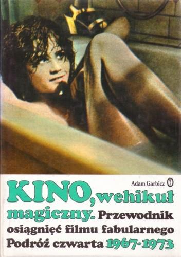 Okładka książki Kino, wehikuł magiczny. Przewodnik osiągnięć filmu fabularnego. Podróż czwarta 1967-1973
