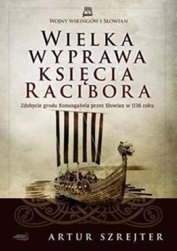 Okładka książki Wielka wyprawa księcia Racibora. Zdobycie grodu Konungahela przez Słowian w 1136 roku
