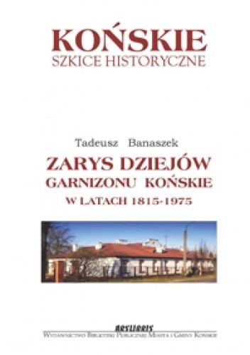Okładka książki Zarys dziejów garnizonu Końskie w latach 1815-1975