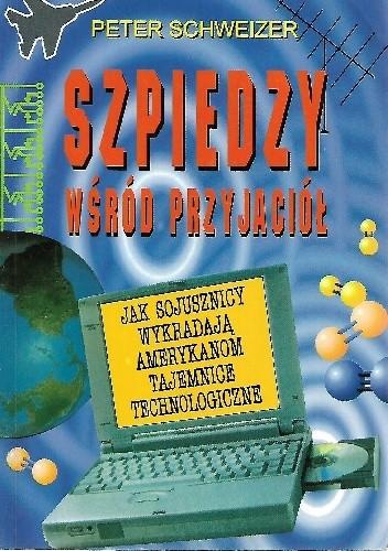 Okładka książki Szpiedzy wśród przyjaciół. Jak sojusznicy wykradają Amerykanom tajemnice technologiczne