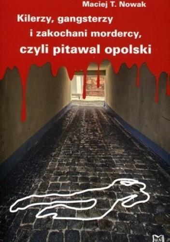 Okładka książki Kilerzy gangsterzy i zakochani mordercy czyli pitawal opolski