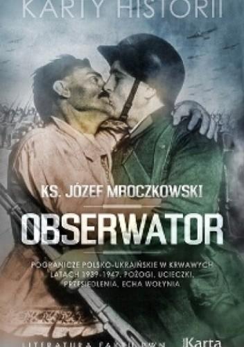 Okładka książki Obserwator. Pogranicze polsko-ukraińskie w krwawych latach 1939–1947. Pożogi, ucieczki, przesiedlenia, echa Wołynia