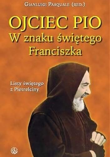 Okładka książki Ojciec Pio. W znaku świętego Franciszka: listy świętego z Pietrelciny