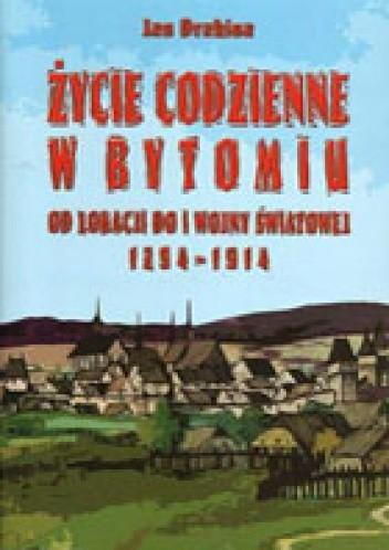 Okładka książki Życie codzienne w Bytomiu. Od lokacji do I wojny światowej 1254 - 1914