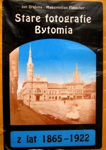 Okładka książki Stare fotografie Bytomia z lat 1865-1922