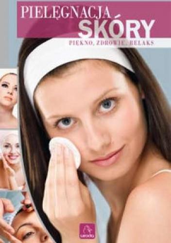 Okładka książki Pielęgnacja skóry. Piękno, zdrowie, relaks