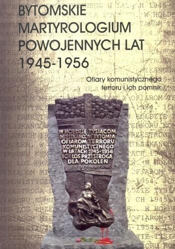 Okładka książki Bytomskie martyrologium powojennych lat 1945 - 1956. Ofiary komunistycznego terroru i ich pomnik