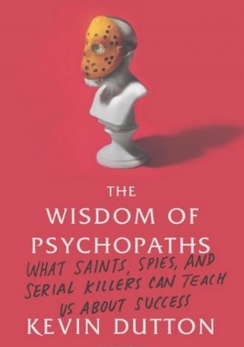 Okładka książki The Wisdom of Psychopaths: What Saints, Spies, and Serial Killers Can Teach Us About Success