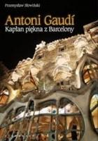 Antoni Gaudi. Kapłan piękna z Barcelony