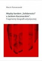 """Między bardem """"Solidarności"""" a Jackiem Kaczmarskim. Fragmenty biografii artystycznej"""