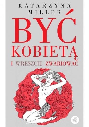 Okładka książki Być kobietą i wreszcie zwariować