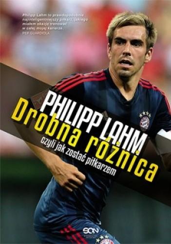 Okładka książki Philipp Lahm. Drobna różnica, czyli jak zostać piłkarzem