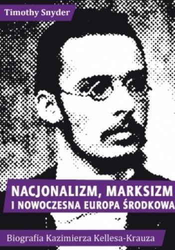 Okładka książki Nacjonalizm, marksizm i nowoczesna Europa Środkowa. Biografia Kazimierza Kelles-Krauza