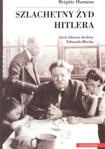 Okładka książki Szlachetny Żyd Hitlera. Życie lekarza biedoty Edwarda Blocha