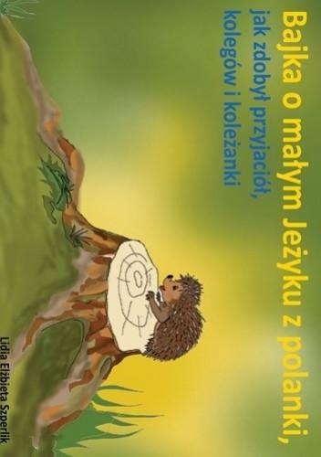 Okładka książki Bajka o małym Jeżyku z polanki, jak zdobył przyjaciół, kolegów i koleżanki