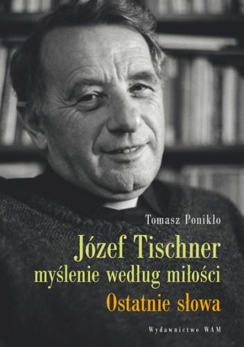 Józef Tischner - myślenie według miłości. Ostatnie słowa - Tomasz Ponikło