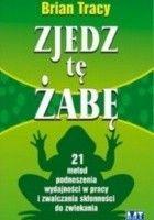 Zjedz tę żabę. 21 metod podnoszenia wydajności w pracy i zwalczania skłonności do zwlekania