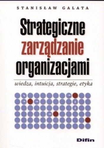 Okładka książki Strategiczne zarządzanie organizacjami. Wiedza, intuicja, strategie, etyka