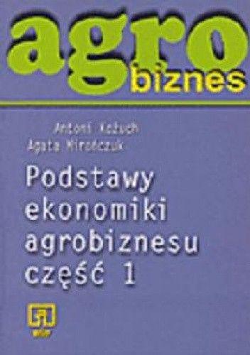 Okładka książki Agrobiznes. Podstawy ekonomiki agrobiznesu. Część 1