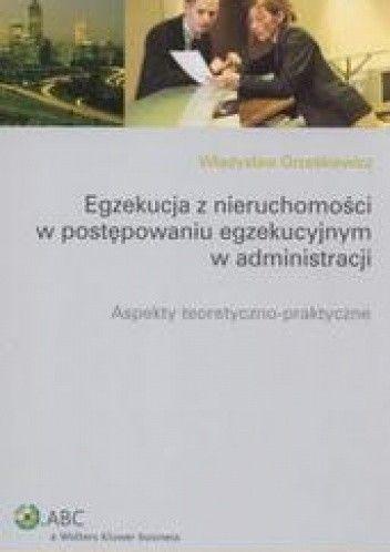 Okładka książki Egekucja z nieruchomości w postępowaniu egzekucyjnym w administracji /Aspekty teoretyczno - prak