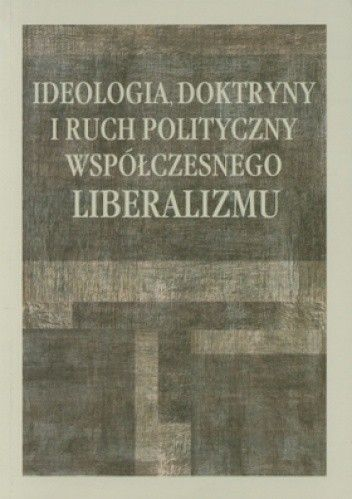 Okładka książki Ideologia, doktryny i ruch polityczny współczesnego liberalizmu