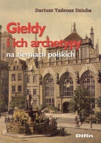 Okładka książki Giełdy i ich archetypy na ziemiach polskich